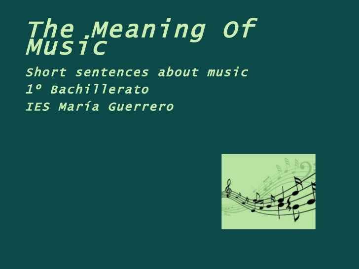 The Meaning Of Music Short sentences about music 1º Bachillerato IES María Guerrero