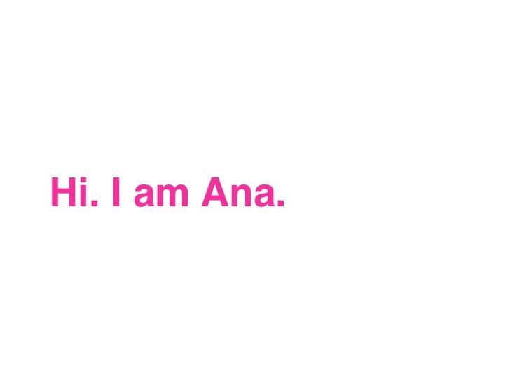 Hi. I am Ana.