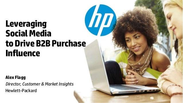 Leveraging Social Media to Drive B2B Purchase Influence Alex Flagg Director, Customer & Market Insights Hewlett-Packard © ...
