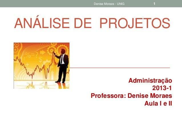 Denise Moraes - UNIG  1  ANÁLISE DE PROJETOS  Administração 2013-1 Professora: Denise Moraes Aula I e II