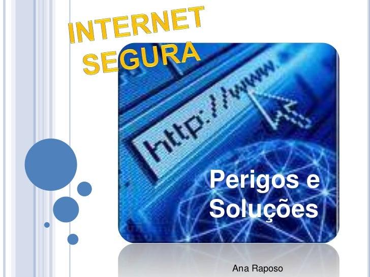 Internet<br />Segura<br />Perigos e Soluções<br />Ana Raposo <br />