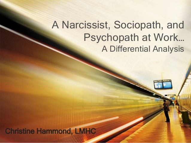 A Narcissist, Sociopath, and Psychopath at Work… A Differential Analysis Christine Hammond, LMHC