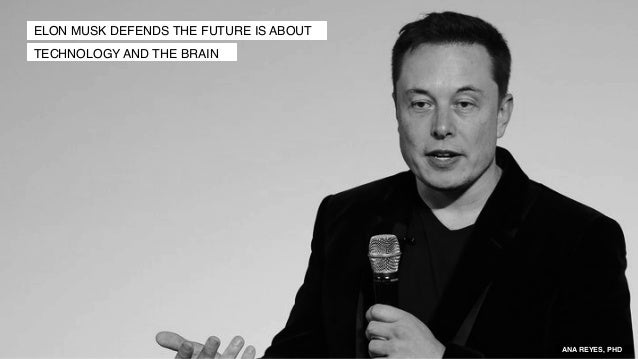 ELON MUSK DEFENDS THE FUTURE IS ABOUT TECHNOLOGY AND THE BRAIN ANA REYES, PHD