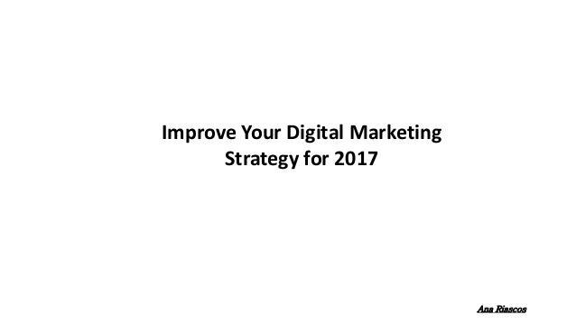 Improve Your Digital Marketing Strategy for 2017 Ana Riascos