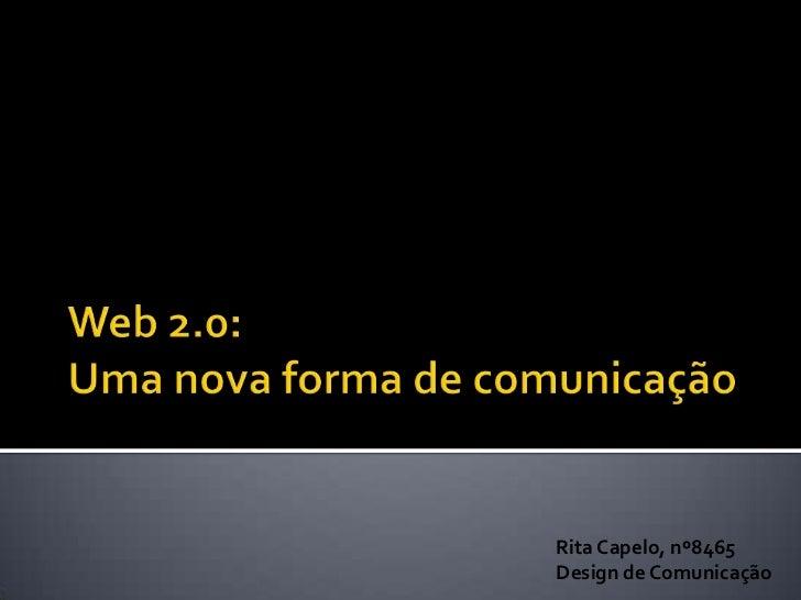 Web 2.0: Uma nova forma de comunicação<br />Rita Capelo, nº8465<br />Design de Comunicação<br />