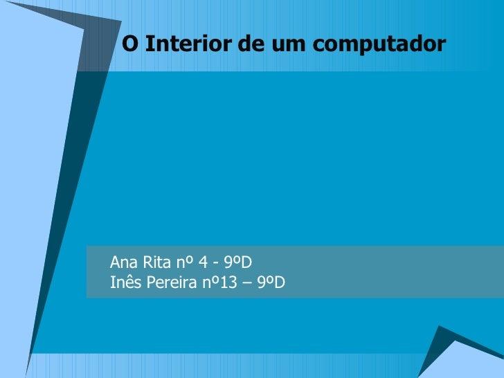 O Interior de um computador Ana Rita nº 4 - 9ºD Inês Pereira nº13 – 9ºD