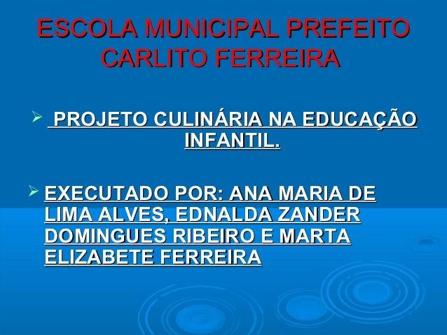 ESCOLA MUNICIPAL PREFEITO    CARLITO FERREIRA   PROJETO CULINÁRIA NA EDUCAÇÃO              INFANTIL. EXECUTADO POR: ANA ...