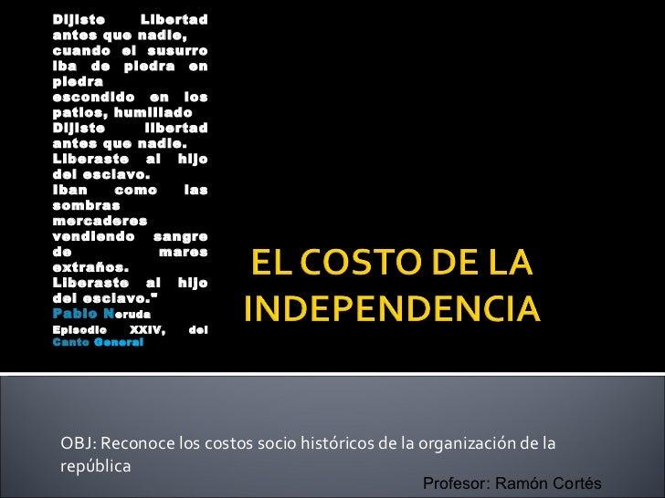 OBJ: Reconoce los costos socio históricos de la organización de la república <ul><ul><li>Dijiste Libertad antes que nadie,...