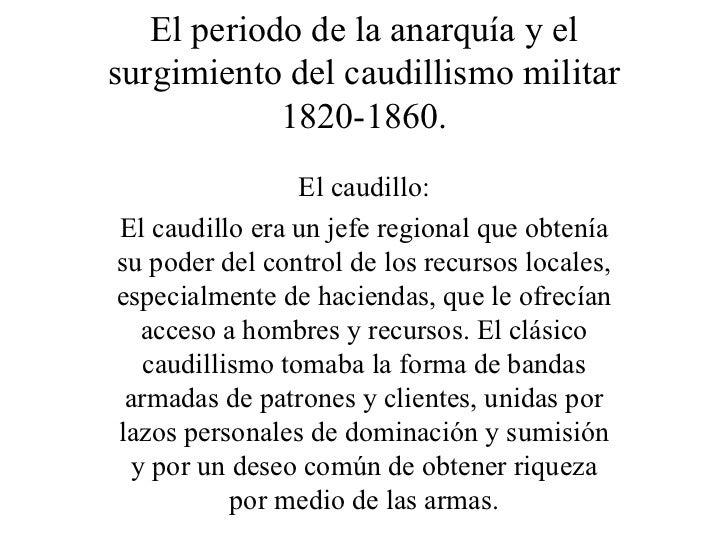El periodo de la anarquía y el surgimiento del caudillismo militar 1820-1860. El caudillo: El caudillo era un jefe regiona...
