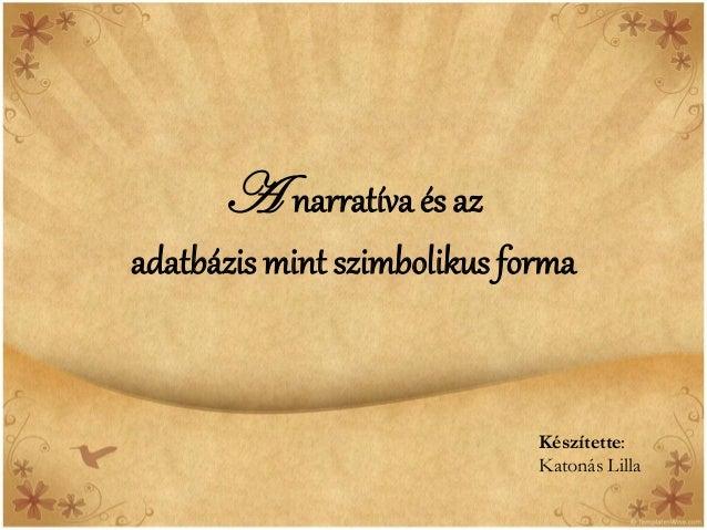 A narratíva és azadatbázis mint szimbolikus forma                             Készítette:                             Kato...