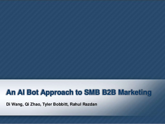An AI Bot Approach to SMB B2B Marketing Di Wang, Qi Zhao, Tyler Bobbitt, Rahul Razdan