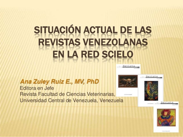 SITUACIÓN ACTUAL DE LAS REVISTAS VENEZOLANAS EN LA RED SCIELO Ana Zuley Ruiz E., MV, PhD Editora en Jefe Revista Facultad ...