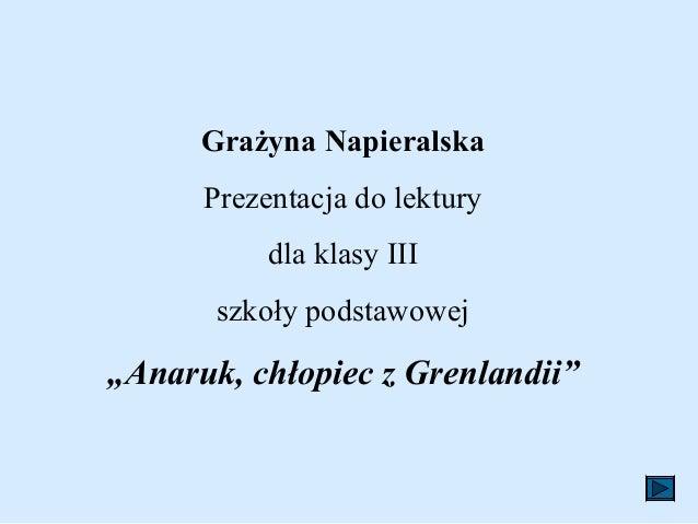 """Grażyna Napieralska      Prezentacja do lektury           dla klasy III       szkoły podstawowej""""Anaruk, chłopiec z Grenla..."""