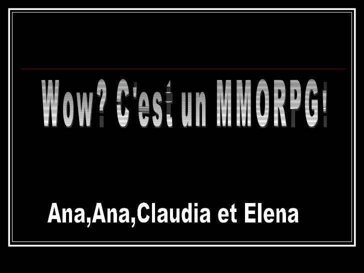 Wow? C'est un MMORPG! Ana,Ana,Claudia et Elena