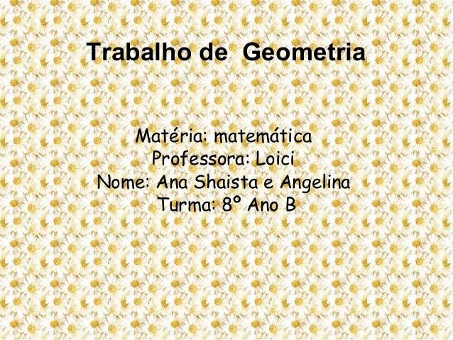 Trabalho de GeometriaMatéria: matemáticaProfessora: LoiciNome: Ana Shaista e AngelinaTurma: 8º Ano B