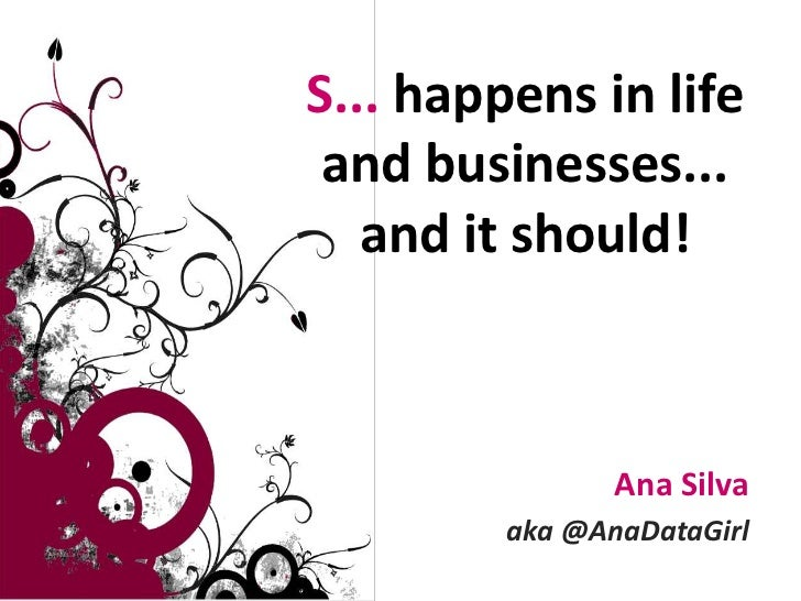 S... happens in life and businesses... and it should!<br />Ana Silva<br />aka @AnaDataGirl<br />