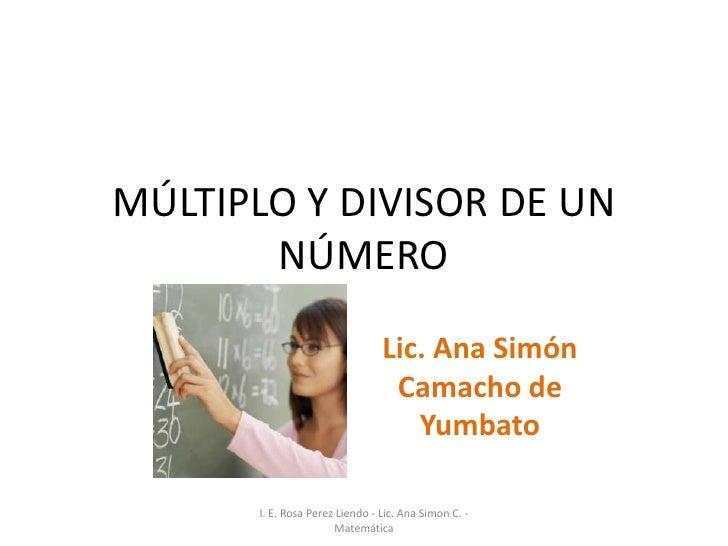 MÚLTIPLO Y DIVISOR DE UN        NÚMERO                                  Lic. Ana Simón                                   C...