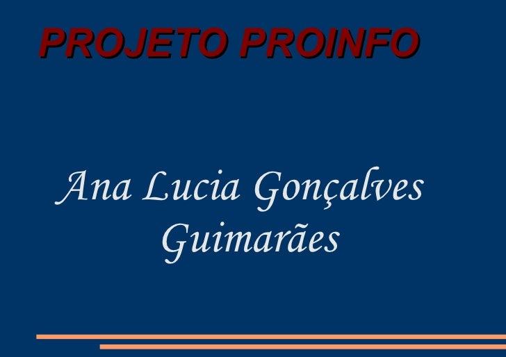 PROJETO PROINFO <ul>Ana Lucia Gonçalves Guimarães </ul>