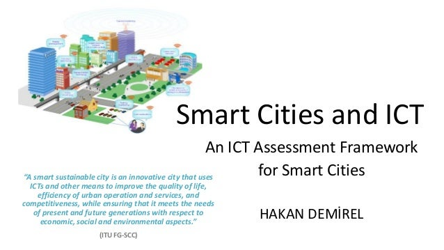 "Smart Cities and ICT An ICT Assessment Framework for Smart Cities HAKAN DEMİREL ""A smart sustainable city is an innovative..."