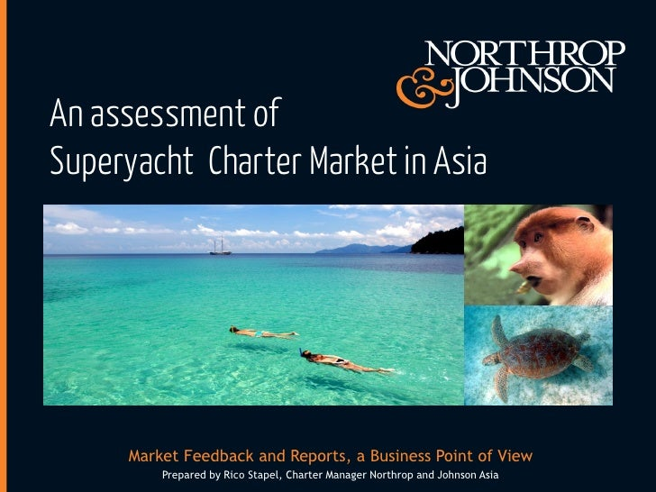 An assessment ofSuperyacht Charter Market in Asia     Market Feedback and Reports, a Business Point of View         Prepar...