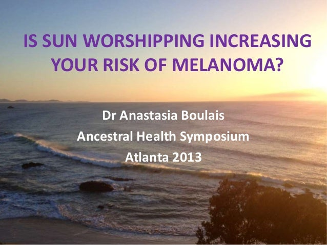 IS SUN WORSHIPPING INCREASING YOUR RISK OF MELANOMA? Dr Anastasia Boulais Ancestral Health Symposium Atlanta 2013