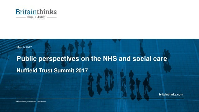 BritainThinks | Private and Confidential britainthinks.com Public perspectives on the NHS and social care March 2017 Nuffi...