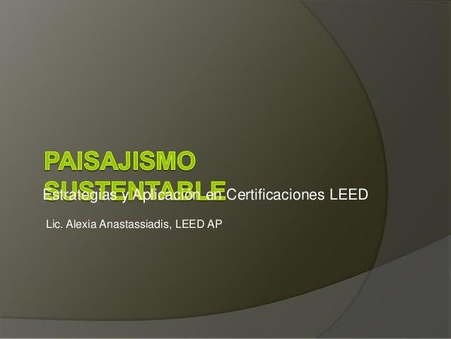 Estrategias y Aplicación en Certificaciones LEED Lic. Alexia Anastassiadis, LEED AP