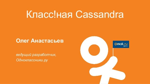 Класс!ная CassandraОлег Анастасьевведущий разработчик,Одноклассники.ру
