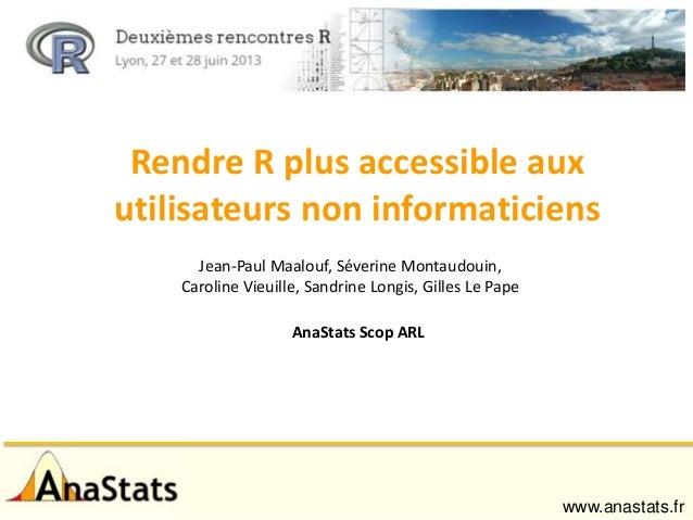 Rendre R plus accessible aux utilisateurs non informaticiens Jean-Paul Maalouf, Séverine Montaudouin, Caroline Vieuille, S...
