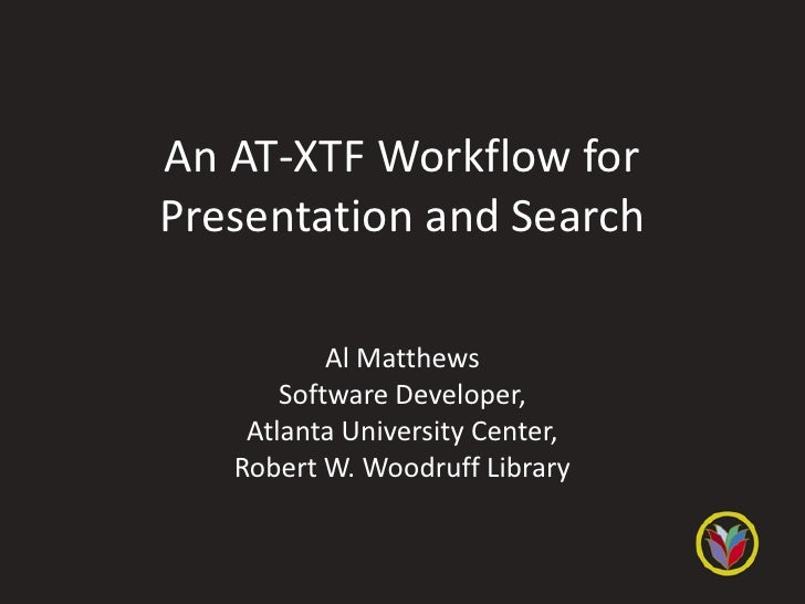 An AT-XTF Workflow forPresentation and Search           Al Matthews       Software Developer,    Atlanta University Center...