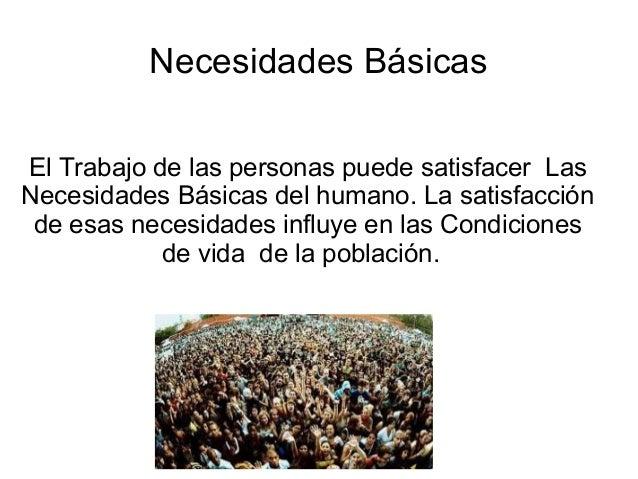 Necesidades Básicas El Trabajo de las personas puede satisfacer Las Necesidades Básicas del humano. La satisfacción de esa...