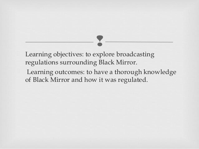  Learning objectives: to explore broadcasting  regulations surrounding Black Mirror. Learning outcomes: to have a thoro...