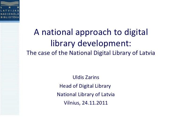 A national approach to digital library development: The case of the National Digital Library of Latvia Uldis Zarins Head o...