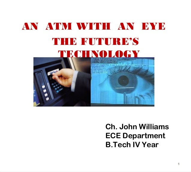 AN ATM WITH AN EYETHE FUTURE'STECHNOLOGY1Ch. John WilliamsECE DepartmentB.Tech IV Year