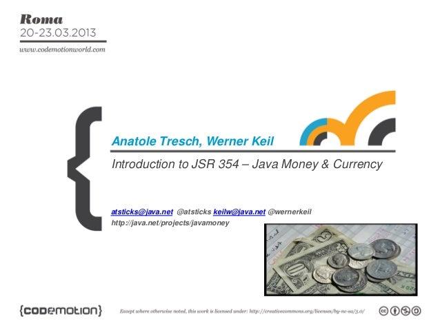 Introduction to JSR 354 – Java Money & CurrencyAnatole Tresch, Werner Keilatsticks@java.net @atsticks keilw@java.net @wern...