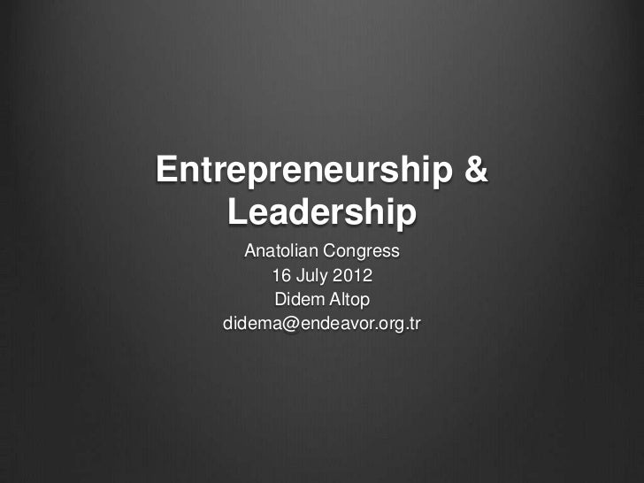 Entrepreneurship &    Leadership      Anatolian Congress         16 July 2012         Didem Altop   didema@endeavor.org.tr