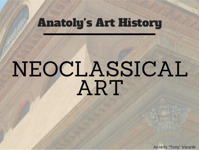 "Anatoly's Art History Anatoly ""Tony"" Vanetik NEOCLASSICAL ART"