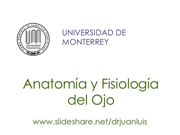 Anatomía y Fisiología del Ojo www.slideshare.net/drjuanluis UNIVERSIDAD DE MONTERREY