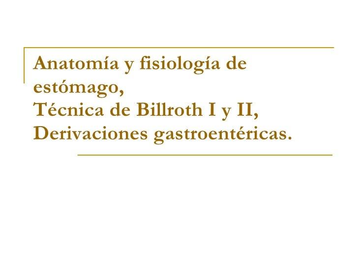 Anatomía y fisiología de estómago, Técnica de Billroth I y II,  Derivaciones gastroentéricas.