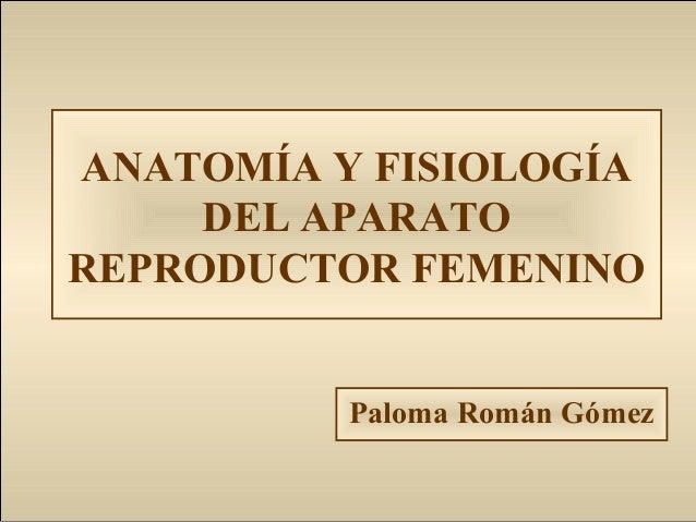 ANATOMÍA Y FISIOLOGÍA DEL APARATO REPRODUCTOR FEMENINO Paloma Román Gómez