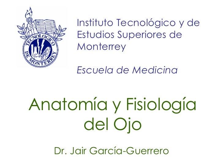 Anatomía y Fisiología del Ojo Dr. Jair García-Guerrero Instituto Tecnológico y de Estudios Superiores de Monterrey Escuela...