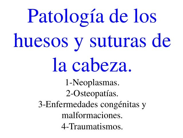 Patología de loshuesos y suturas de    la cabeza.         1-Neoplasmas.         2-Osteopatías.  3-Enfermedades congénitas ...