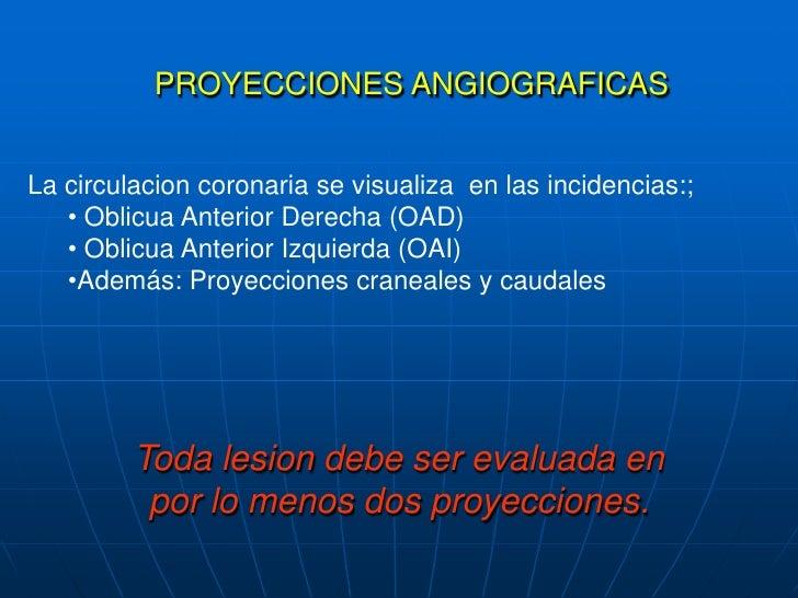 PROYECCIONES ANGIOGRAFICAS<br />La circulacioncoronaria se visualiza en lasincidencias:;<br /><ul><li>Oblicua Anterior Der...