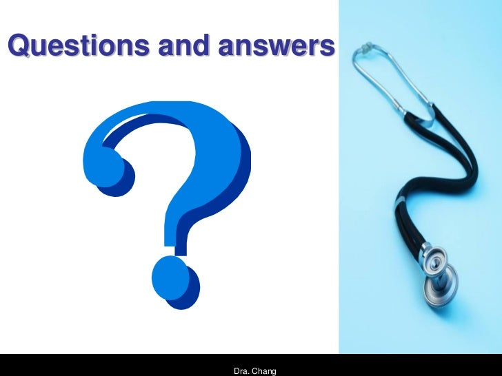 Questions and answers              Dra. Chang