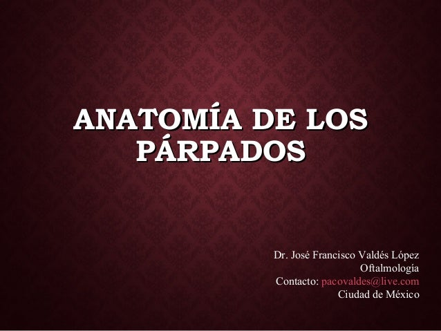 ANATOMÍA DE LOSANATOMÍA DE LOS PÁRPADOSPÁRPADOS Dr. José Francisco Valdés López Oftalmología Contacto: pacovaldes@live.com...