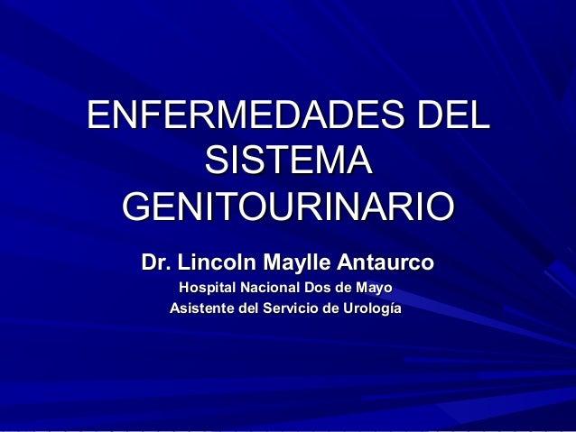 ENFERMEDADES DEL     SISTEMA GENITOURINARIO  Dr. Lincoln Maylle Antaurco     Hospital Nacional Dos de Mayo    Asistente de...