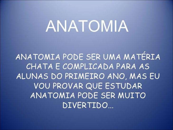 ANATOMIA ANATOMIA PODE SER UMA MATÉRIA CHATA E COMPLICADA PARA AS ALUNAS DO PRIMEIRO ANO, MAS EU VOU PROVAR QUE ESTUDAR AN...