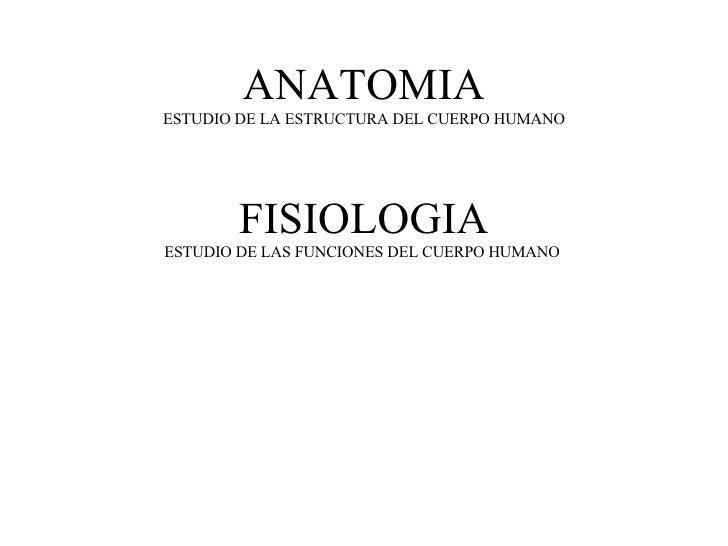ANATOMIA ESTUDIO DE LA ESTRUCTURA DEL CUERPO HUMANO FISIOLOGIA ESTUDIO DE LAS FUNCIONES DEL CUERPO HUMANO