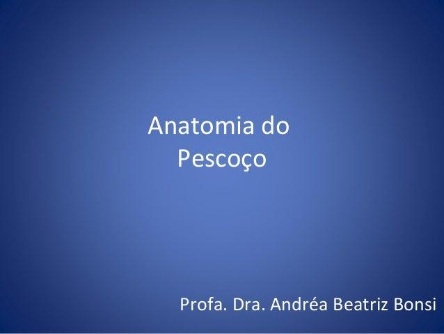 Anatomia do Pescoço  Profa. Dra. Andréa Beatriz Bonsi