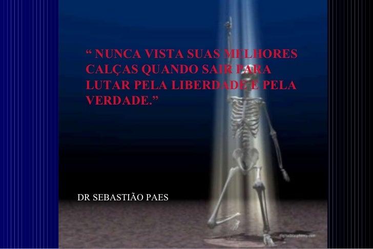 """""""  NUNCA VISTA SUAS MELHORES CALÇAS QUANDO SAIR PARA LUTAR PELA LIBERDADE E PELA VERDADE.""""   DR SEBASTIÃO PAES"""